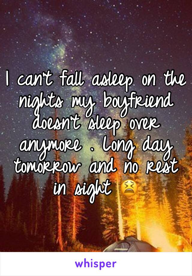 I can't fall asleep on the nights my boyfriend doesn't sleep over anymore . Long day tomorrow and no rest in sight 😫