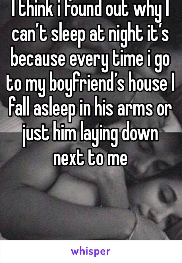 I think i found out why I can't sleep at night it's because every time i go to my boyfriend's house I fall asleep in his arms or just him laying down next to me