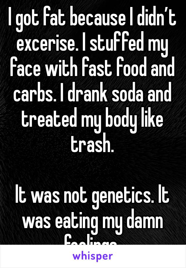 I got fat because I didn't excerise. I stuffed my face with fast food and carbs. I drank soda and treated my body like trash.  It was not genetics. It was eating my damn feelings.