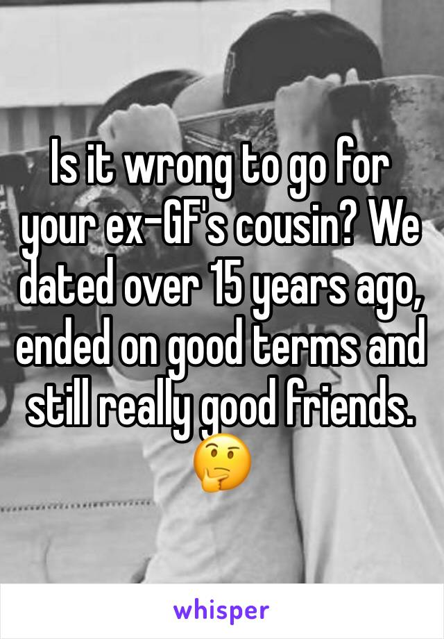 Is it wrong to go for your ex-GF's cousin? We dated over 15 years ago, ended on good terms and still really good friends. 🤔