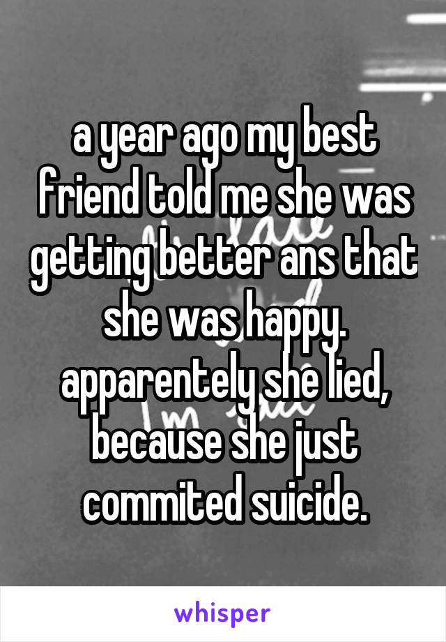 a year ago my best friend told me she was getting better ans that she was happy. apparentely she lied, because she just commited suicide.