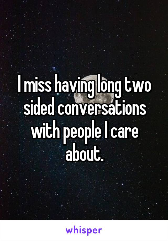 I miss having long two sided conversations with people I care about.