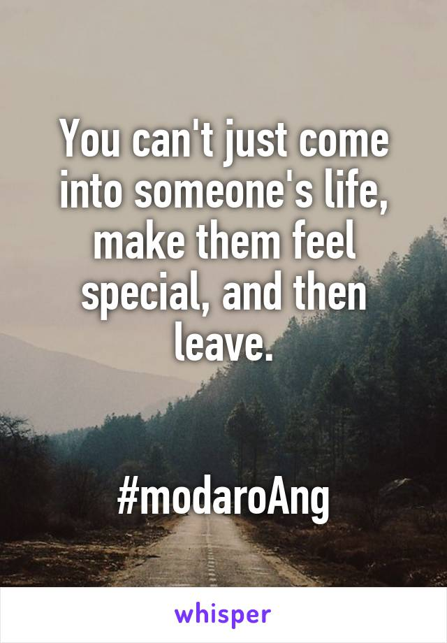 You can't just come into someone's life, make them feel special, and then leave.   #modaroAng