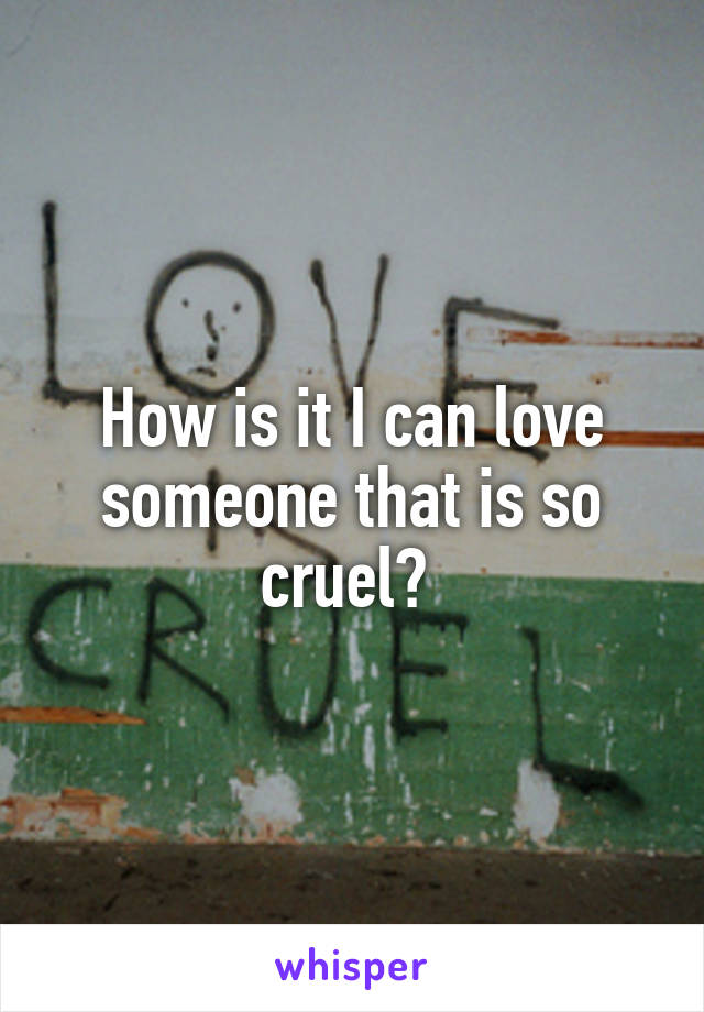 How is it I can love someone that is so cruel?