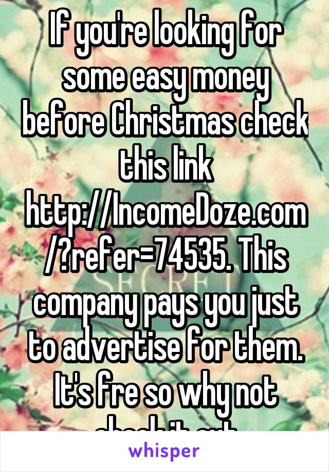 If you're looking for some easy money before Christmas check this link http://IncomeDoze.com/?refer=74535. This company pays you just to advertise for them. It's fre so why not check it out