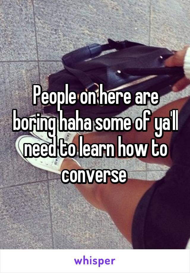 People on here are boring haha some of ya'll need to learn how to converse
