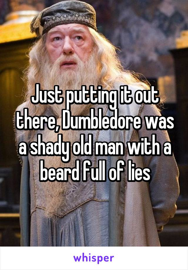 Just putting it out there, Dumbledore was a shady old man with a beard full of lies