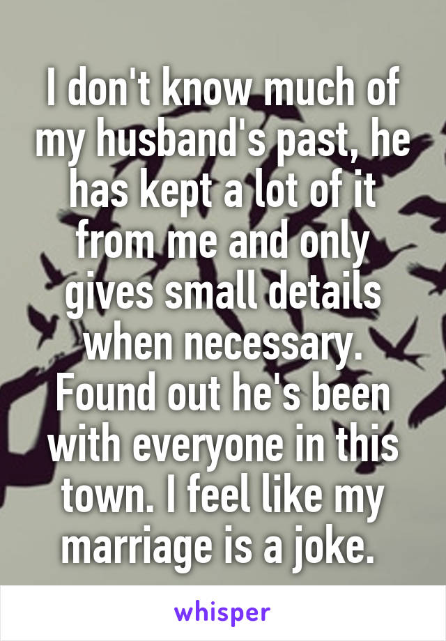 I don't know much of my husband's past, he has kept a lot of it from me and only gives small details when necessary. Found out he's been with everyone in this town. I feel like my marriage is a joke.