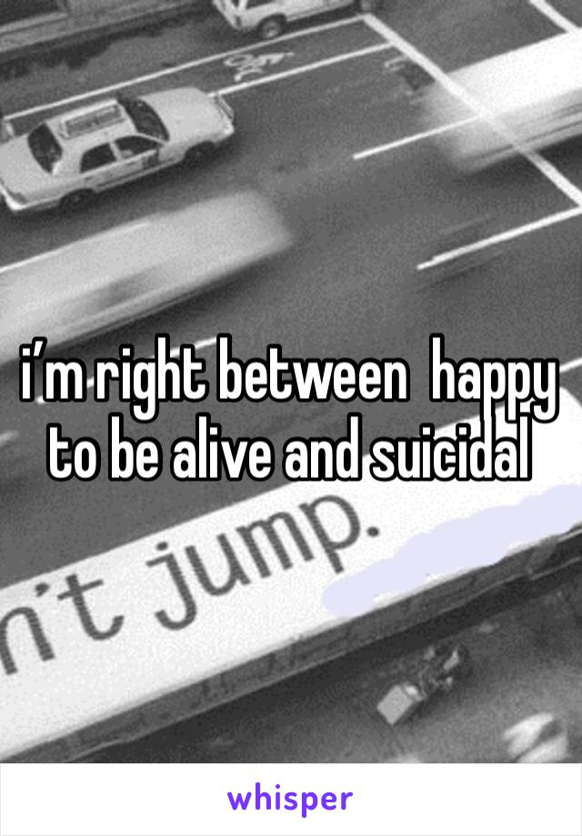 i'm right between  happy to be alive and suicidal