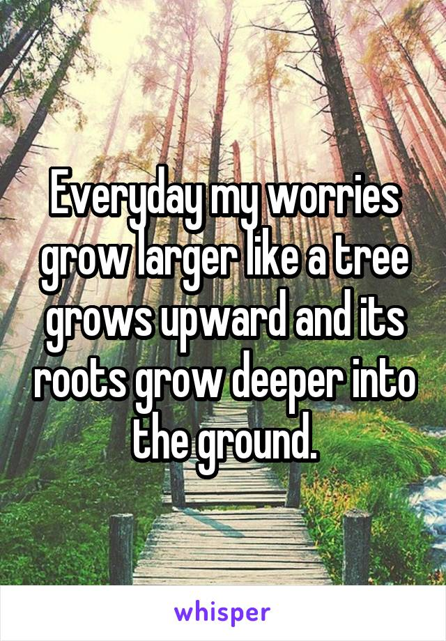 Everyday my worries grow larger like a tree grows upward and its roots grow deeper into the ground.