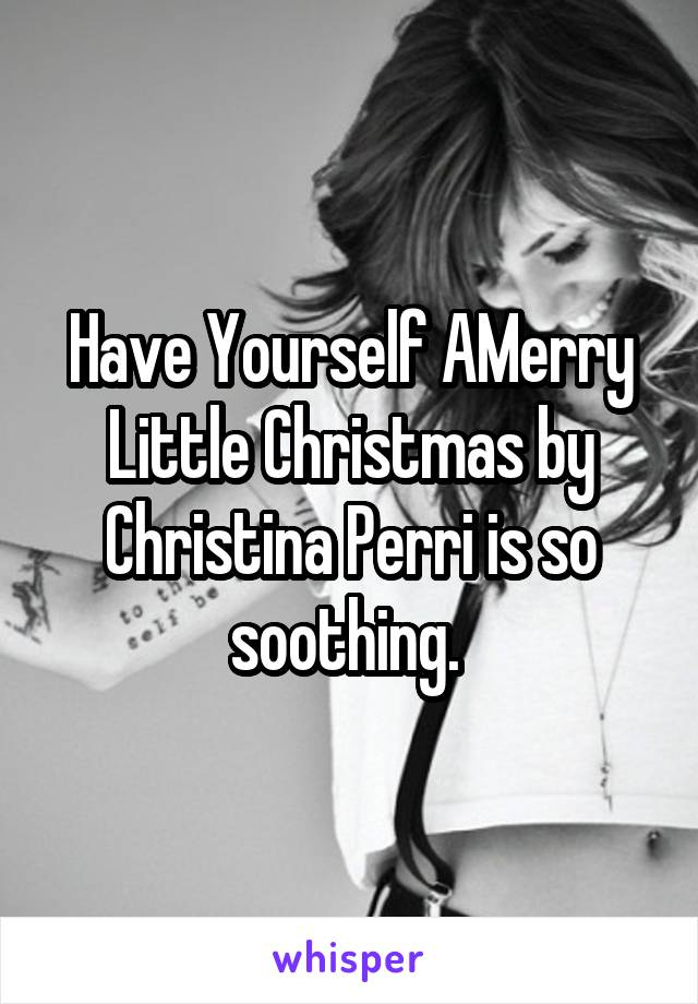 Have Yourself AMerry Little Christmas by Christina Perri is so soothing.