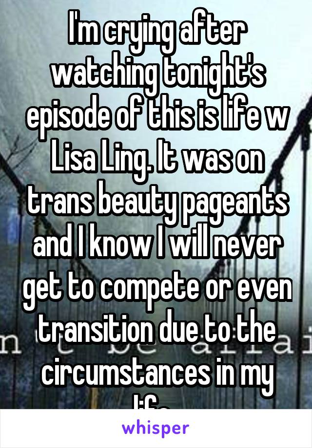 I'm crying after watching tonight's episode of this is life w Lisa Ling. It was on trans beauty pageants and I know I will never get to compete or even transition due to the circumstances in my life.