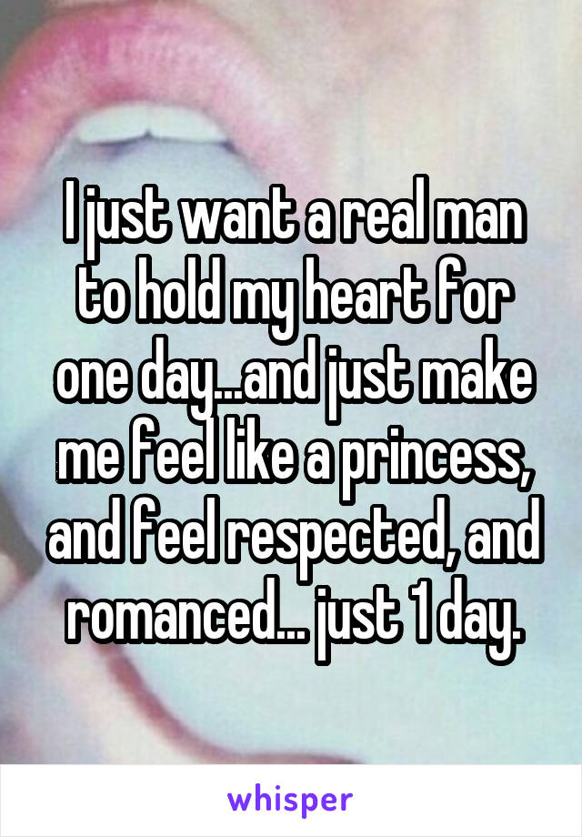 I just want a real man to hold my heart for one day...and just make me feel like a princess, and feel respected, and romanced... just 1 day.