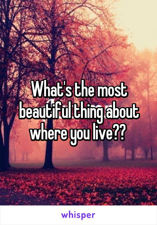 What's the most beautiful thing about where you live??