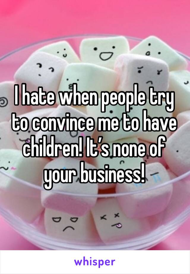 I hate when people try to convince me to have children! It's none of your business!