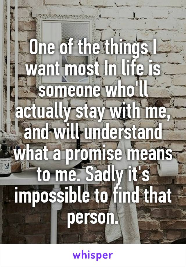 One of the things I want most In life is someone who'll actually stay with me, and will understand what a promise means to me. Sadly it's impossible to find that person.