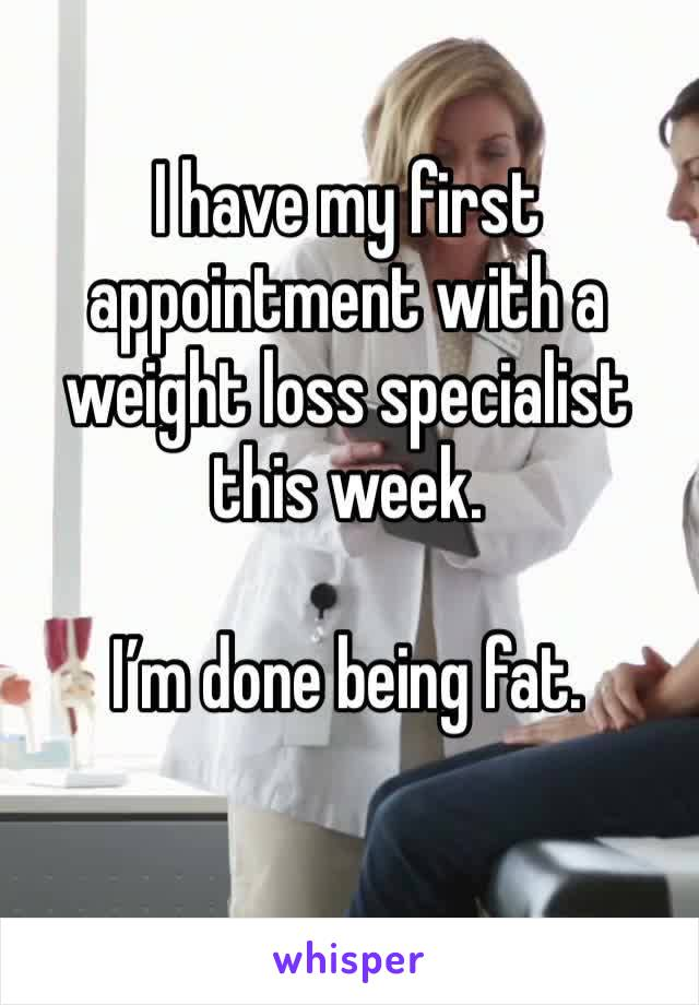 I have my first appointment with a weight loss specialist this week.   I'm done being fat.