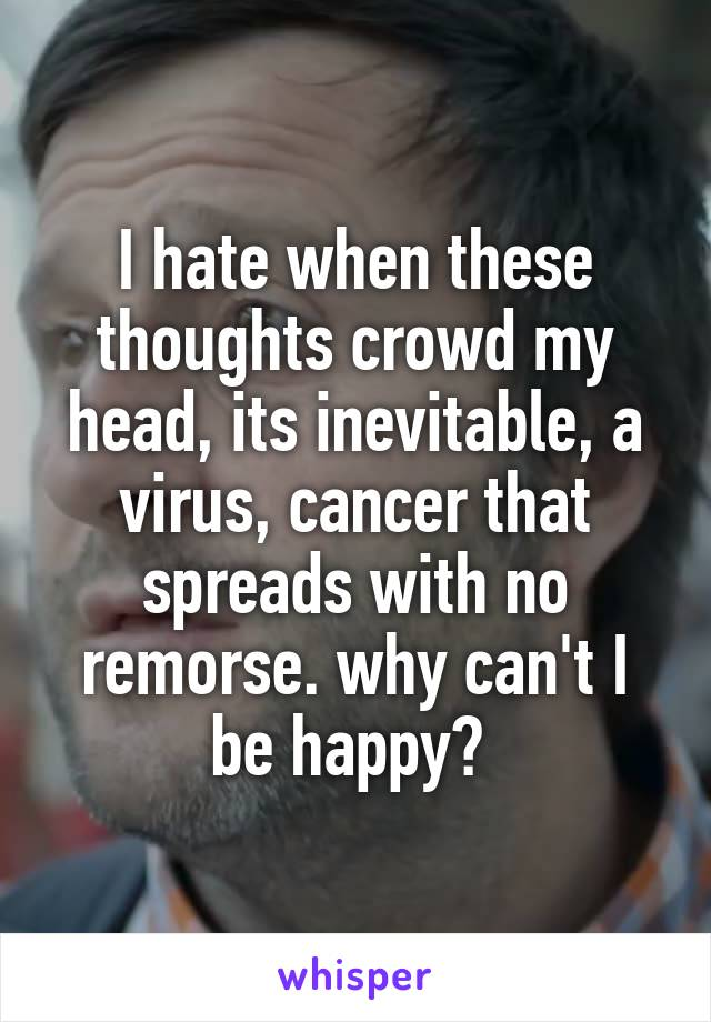 I hate when these thoughts crowd my head, its inevitable, a virus, cancer that spreads with no remorse. why can't I be happy?