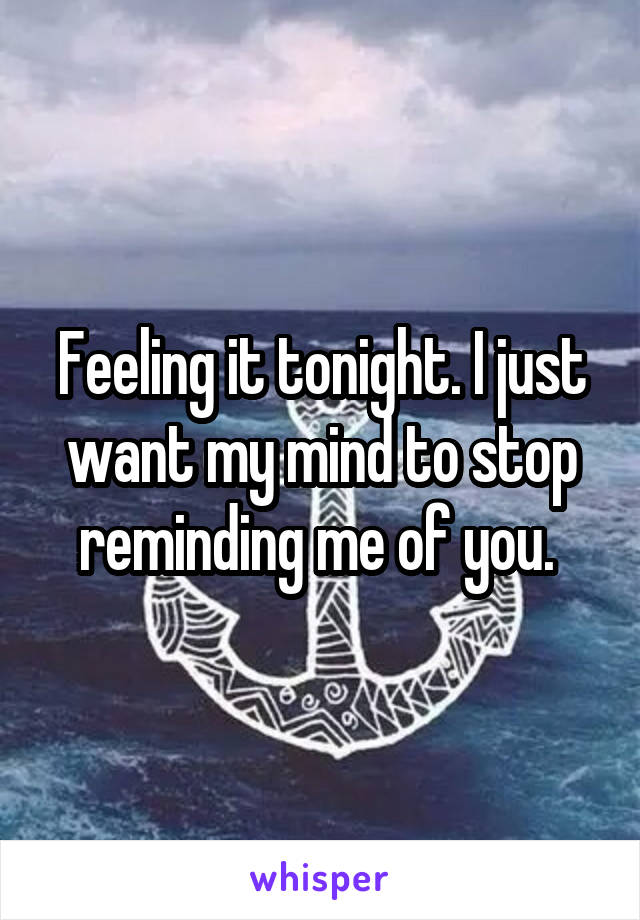 Feeling it tonight. I just want my mind to stop reminding me of you.
