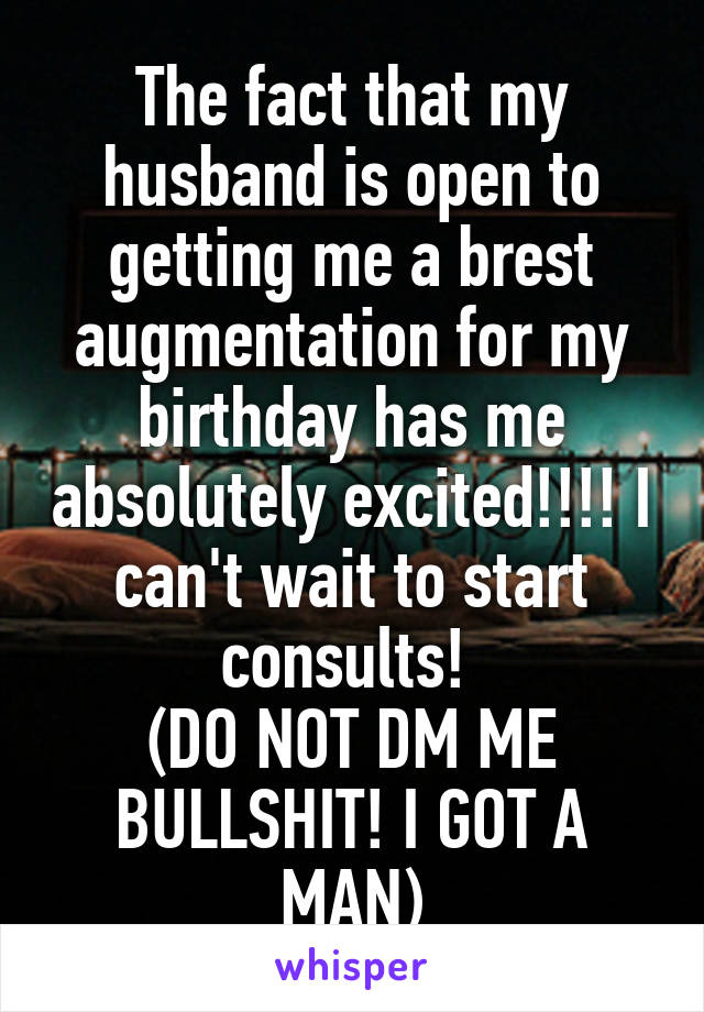 The fact that my husband is open to getting me a brest augmentation for my birthday has me absolutely excited!!!! I can't wait to start consults!  (DO NOT DM ME BULLSHIT! I GOT A MAN)