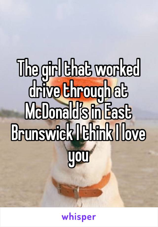 The girl that worked drive through at McDonald's in East Brunswick I think I love you