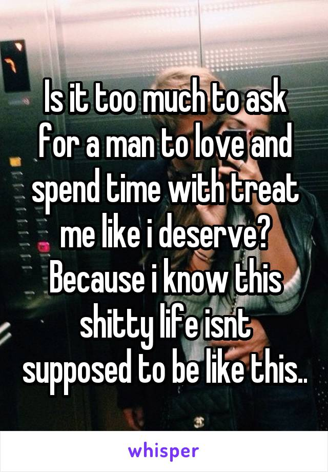 Is it too much to ask for a man to love and spend time with treat me like i deserve? Because i know this shitty life isnt supposed to be like this..