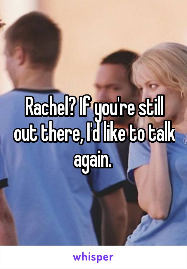 Rachel? If you're still out there, I'd like to talk again.