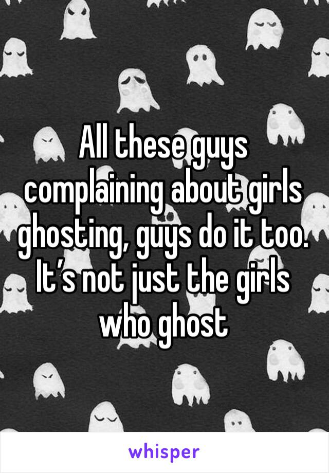 All these guys complaining about girls ghosting, guys do it too. It's not just the girls who ghost