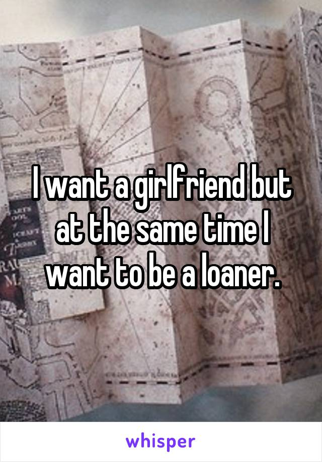 I want a girlfriend but at the same time I want to be a loaner.