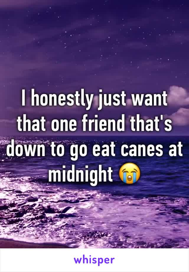 I honestly just want that one friend that's down to go eat canes at midnight 😭
