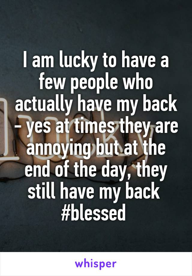 I am lucky to have a few people who actually have my back - yes at times they are annoying but at the end of the day, they still have my back  #blessed