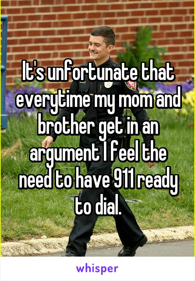 It's unfortunate that everytime my mom and brother get in an argument I feel the need to have 911 ready to dial.