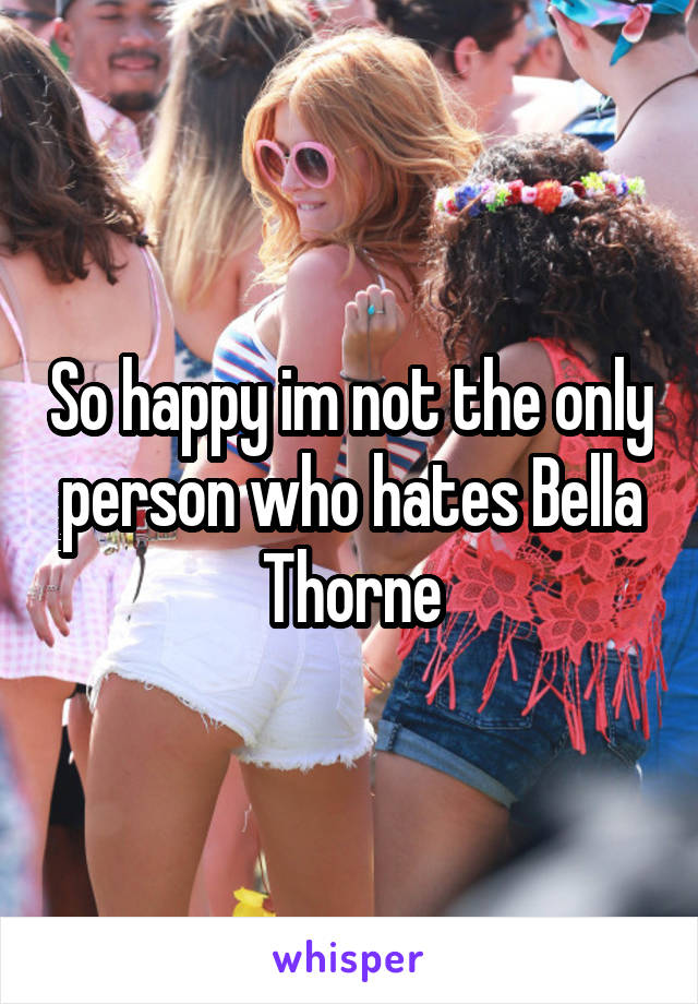 So happy im not the only person who hates Bella Thorne