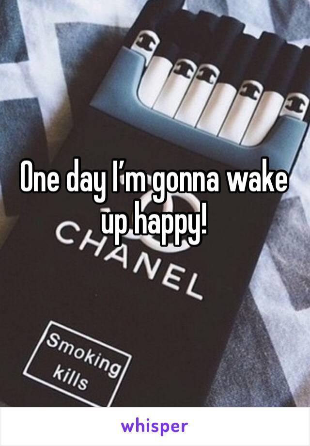 One day I'm gonna wake up happy!