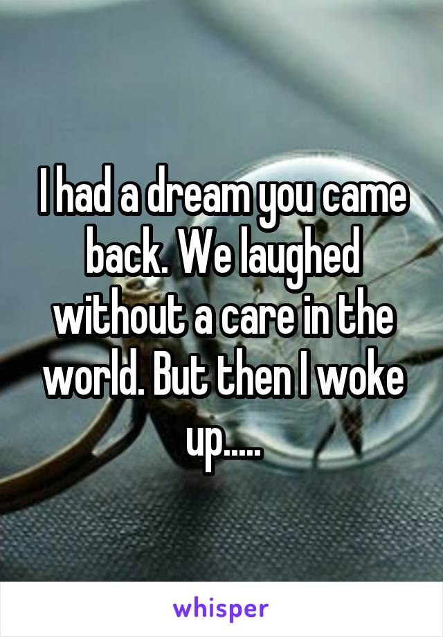 I had a dream you came back. We laughed without a care in the world. But then I woke up.....