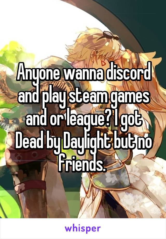 Anyone wanna discord and play steam games and or league? I got Dead by Daylight but no friends.