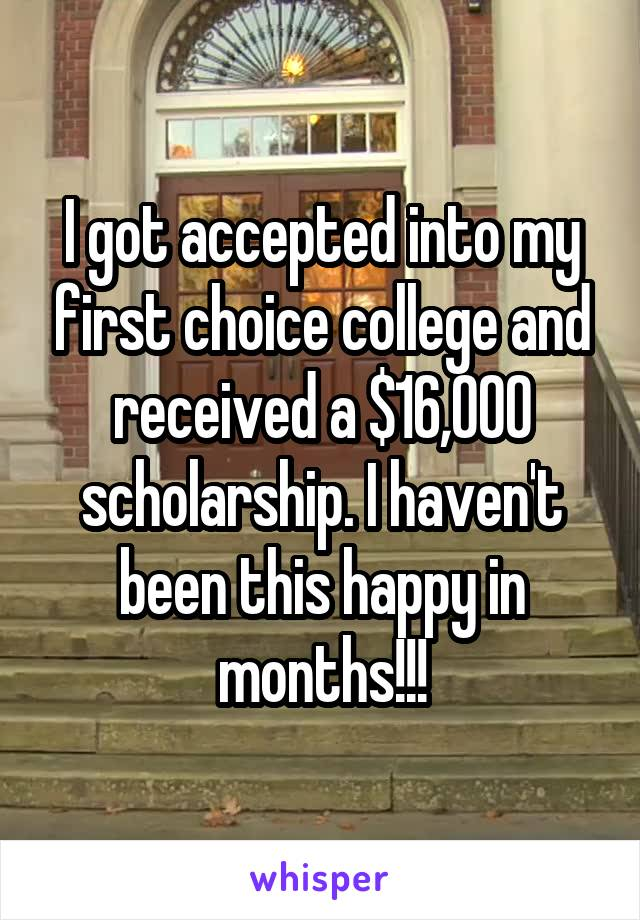 I got accepted into my first choice college and received a $16,000 scholarship. I haven't been this happy in months!!!