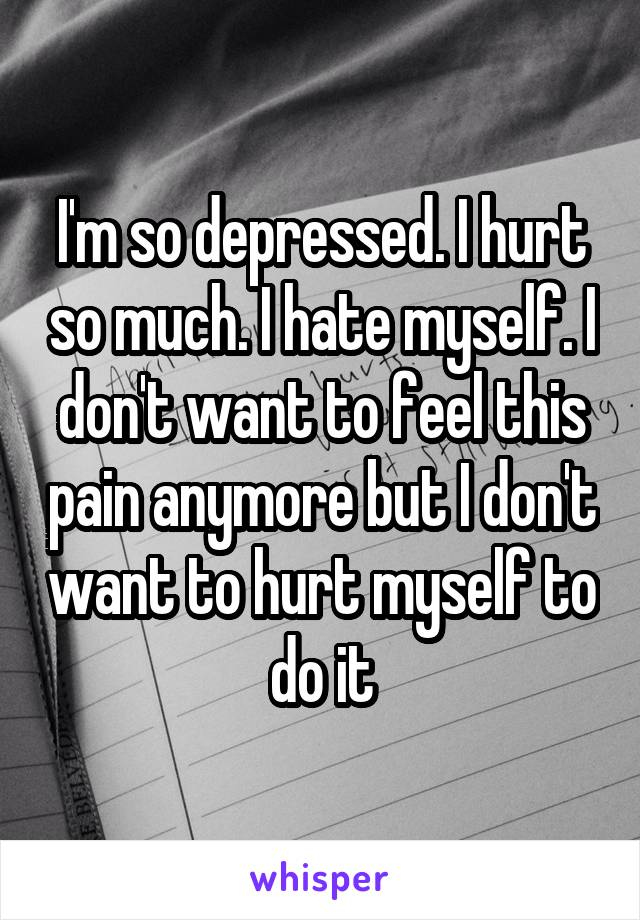 I'm so depressed. I hurt so much. I hate myself. I don't want to feel this pain anymore but I don't want to hurt myself to do it