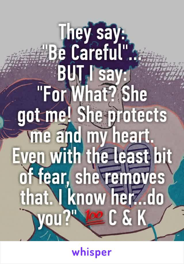 "They say: ""Be Careful""... BUT I say: ""For What? She got me! She protects me and my heart. Even with the least bit of fear, she removes that. I know her...do you?"" 💯C & K"