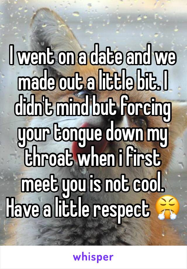 I went on a date and we made out a little bit. I didn't mind but forcing your tongue down my throat when i first meet you is not cool. Have a little respect 😤