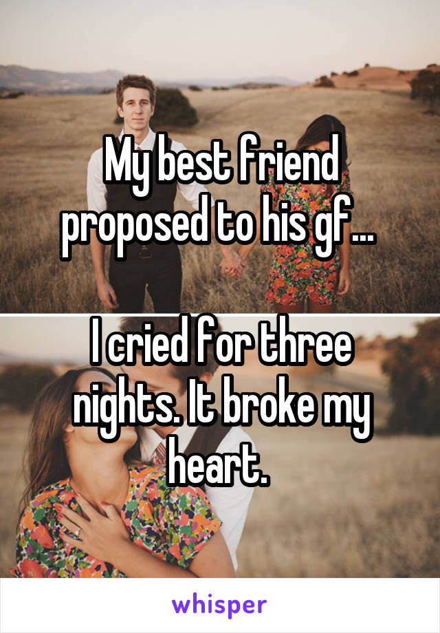 My best friend proposed to his gf...   I cried for three nights. It broke my heart.