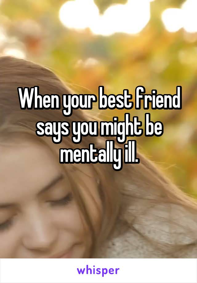 When your best friend says you might be mentally ill.