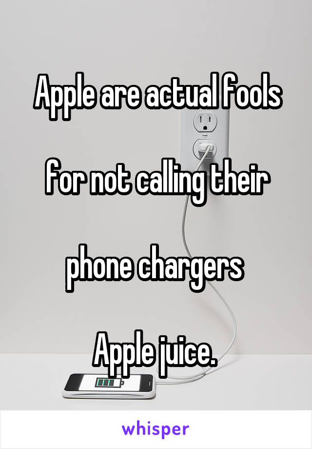 Apple are actual fools  for not calling their  phone chargers   Apple juice.