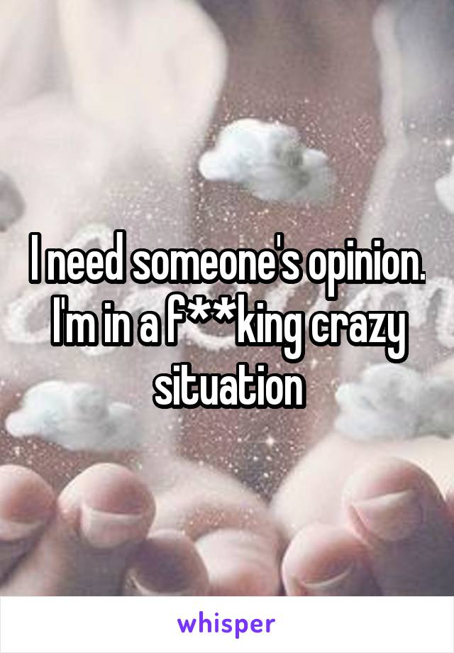 I need someone's opinion. I'm in a f**king crazy situation