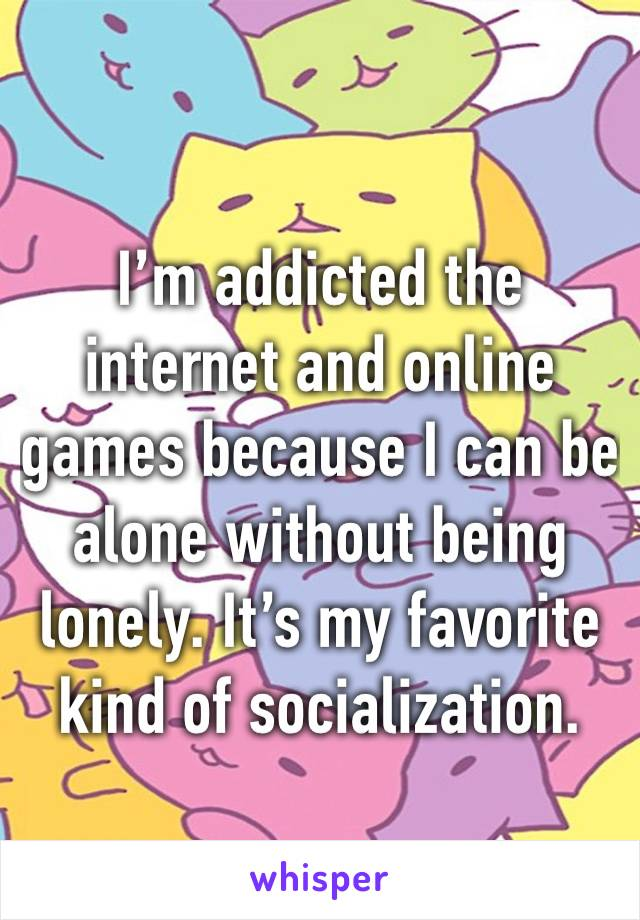 I'm addicted the internet and online games because I can be alone without being lonely. It's my favorite kind of socialization.