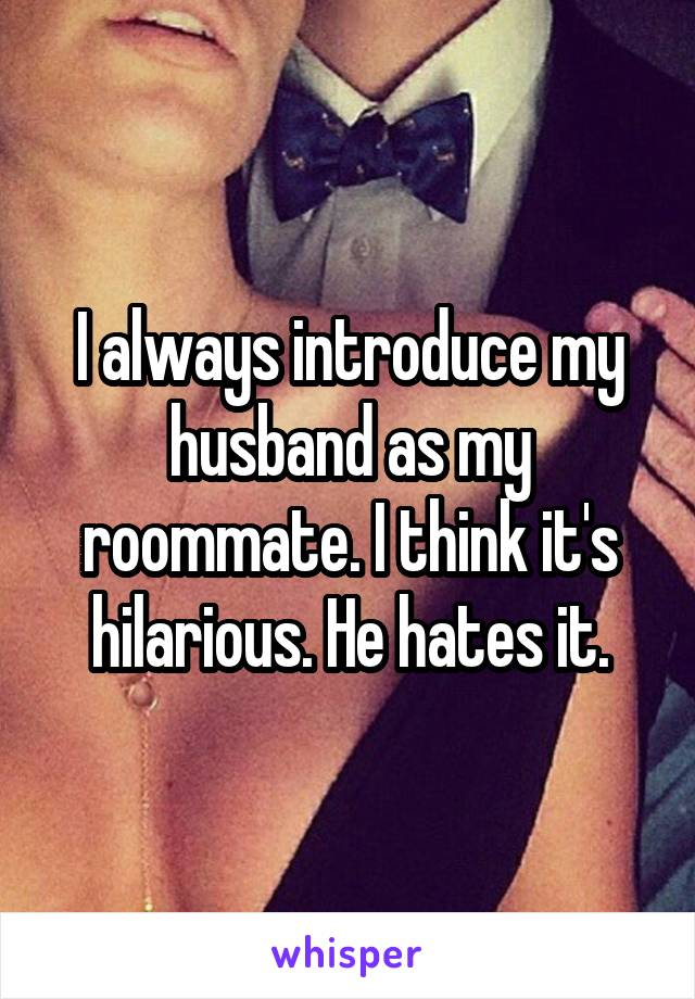 I always introduce my husband as my roommate. I think it's hilarious. He hates it.