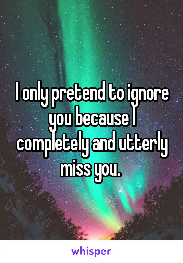 I only pretend to ignore you because I completely and utterly miss you.