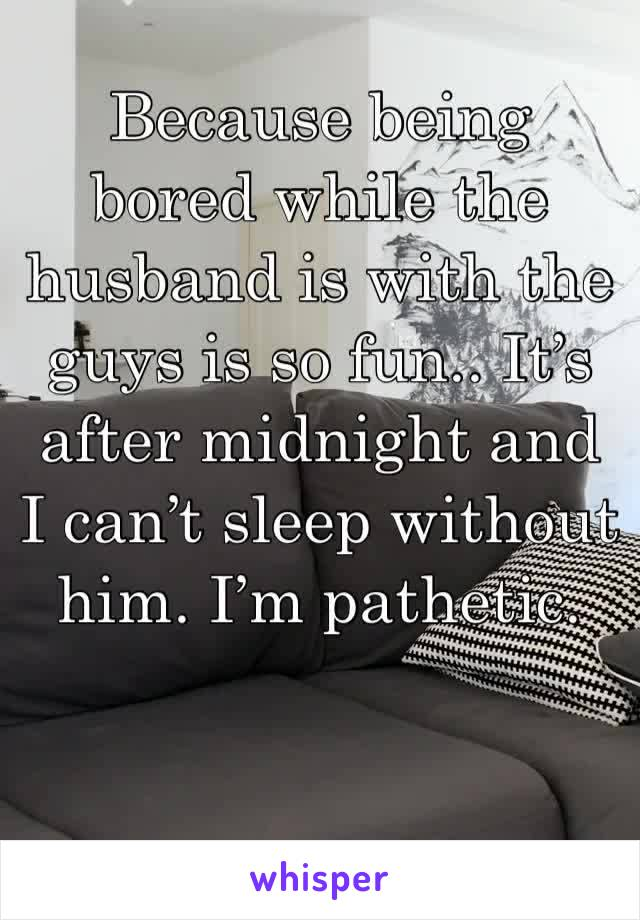Because being bored while the husband is with the guys is so fun.. It's after midnight and I can't sleep without him. I'm pathetic.