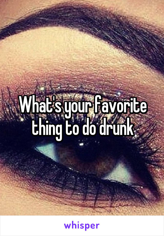 What's your favorite thing to do drunk