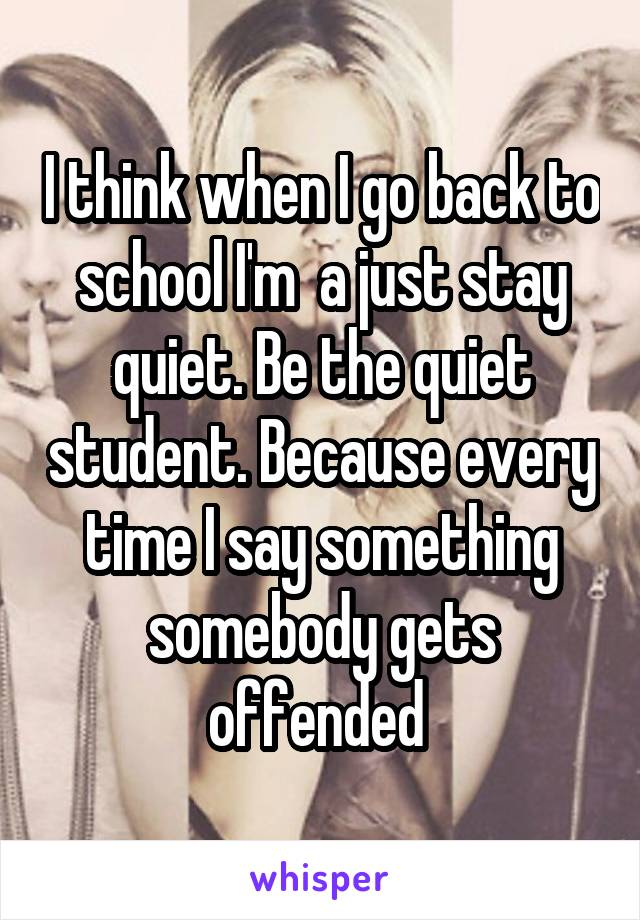 I think when I go back to school I'm  a just stay quiet. Be the quiet student. Because every time I say something somebody gets offended